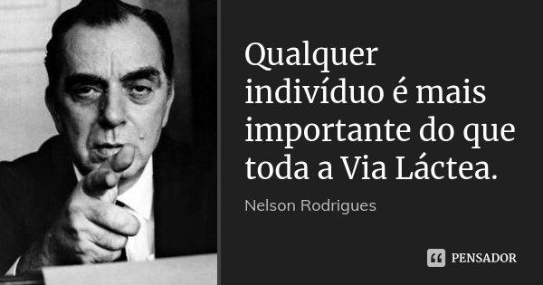 Qualquer indivíduo é mais importante do que toda a Via Láctea.... Frase de Nelson Rodrigues.