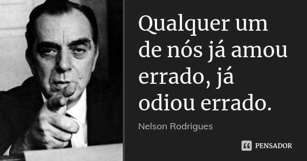 Qualquer um de nós já amou errado, já odiou errado.... Frase de Nelson Rodrigues.