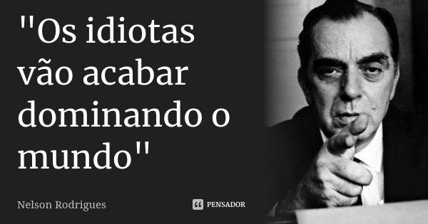 """""""Os idiotas vão acabar dominando o mundo""""... Frase de Nelson Rodrigues."""
