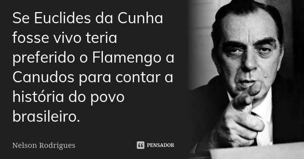 Se Euclides da Cunha fosse vivo teria preferido o Flamengo a Canudos para contar a história do povo brasileiro.... Frase de Nelson Rodrigues.