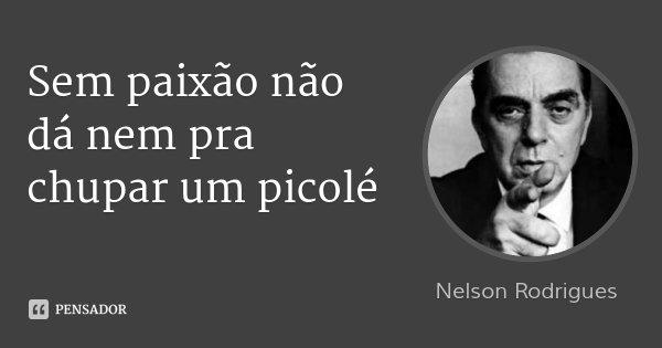 Sem paixão não dá nem pra chupar um picolé... Frase de Nelson Rodrigues.