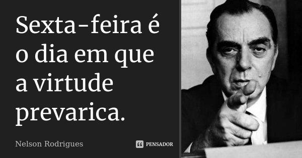 Sexta-feira é o dia em que a virtude prevarica.... Frase de Nelson Rodrigues.