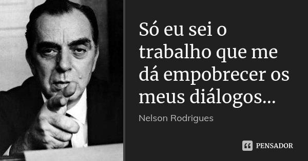 Só eu sei o trabalho que me dá empobrecer os meus diálogos...... Frase de Nelson Rodrigues.
