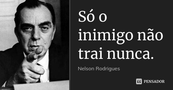 Só o inimigo não trai nunca.... Frase de Nelson Rodrigues.