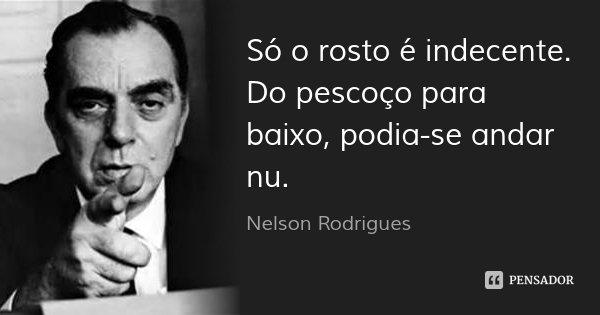 Só o rosto é indecente. Do pescoço para baixo, podia-se andar nu.... Frase de Nelson Rodrigues.