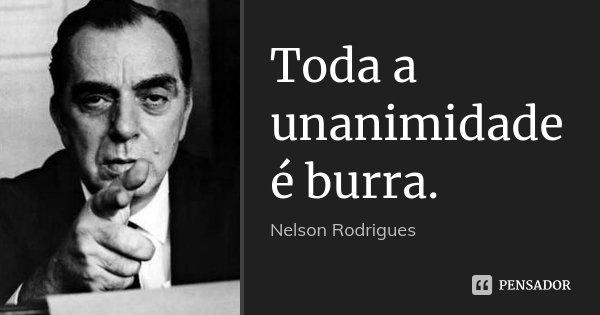 Toda a unanimidade é burra.... Frase de Nelson Rodrigues.