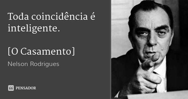 Toda coincidência é inteligente. [O Casamento]... Frase de Nelson Rodrigues.