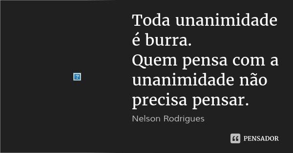Toda unanimidade é burra. Quem pensa com a unanimidade não precisa pensar.... Frase de Nelson Rodrigues.