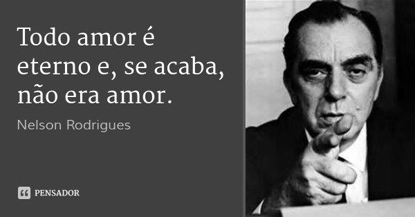 Todo amor é eterno e, se acaba, não era amor.... Frase de Nelson Rodrigues.