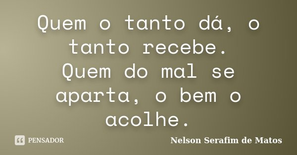 Quem o tanto dá, o tanto recebe. Quem do mal se aparta, o bem o acolhe.... Frase de Nelson Serafim de Matos.