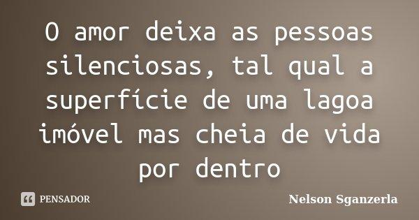 O amor deixa as pessoas silenciosas, tal qual a superfície de uma lagoa imóvel mas cheia de vida por dentro... Frase de Nelson Sganzerla.
