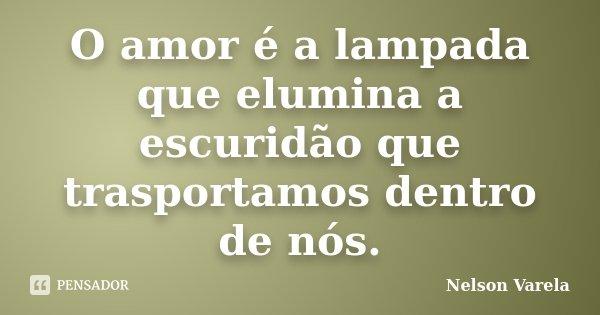 O amor é a lampada que elumina a escuridão que trasportamos dentro de nós.... Frase de Nelson Varela.