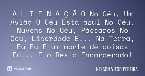 A L I E N A Ç Ã O No Céu, Um Avião O Céu Está azul No Céu, Nuvens No Céu, Pássaros No Céu, Liberdade E... Na Terra, Eu Eu E um monte de coisas Eu... E o Resto E... Frase de Nelson Vitor Pereira.