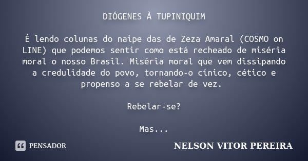 DIÓGENES À TUPINIQUIM É lendo colunas do naipe das de Zeza Amaral (COSMO on LINE) que podemos sentir como está recheado de miséria moral o nosso Brasil. Miséria... Frase de NELSON VITOR PEREIRA.