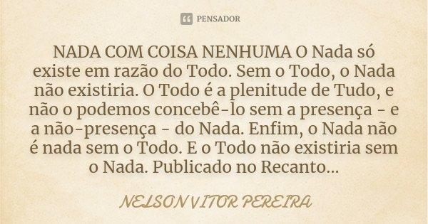NADA COM COISA NENHUMA O Nada só existe em razão do Todo. Sem o Todo, o Nada não existiria. O Todo é a plenitude de Tudo, e não o podemos concebê-lo sem a prese... Frase de Nelson Vitor Pereira.