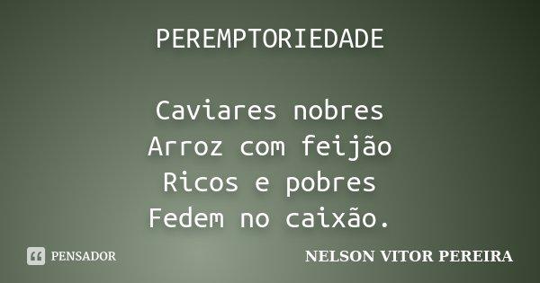 PEREMPTORIEDADE Caviares nobres Arroz com feijão Ricos e pobres Fedem no caixão.... Frase de NELSON VITOR PEREIRA.