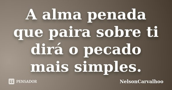 A alma penada que paira sobre ti dirá o pecado mais simples.... Frase de NelsonCarvalhoo.