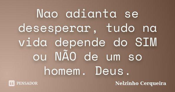 Nao adianta se desesperar, tudo na vida depende do SIM ou NÃO de um so homem. Deus.... Frase de Nelzinho Cerqueira.