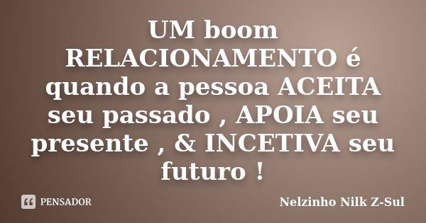 UM boom RELACIONAMENTO é quando a pessoa ACEITA seu passado , APOIA seu presente , & INCETIVA seu futuro !... Frase de Nelzinho Nilk Z-Sul.