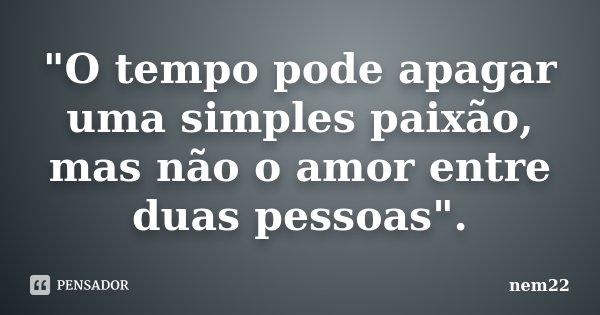 """""""O tempo pode apagar uma simples paixão, mas não o amor entre duas pessoas"""".... Frase de nem22."""