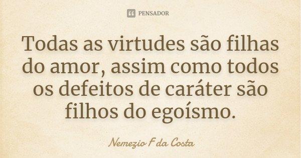 Todas as virtudes são filhas do amor assim como todos os defeitos de carater são filhos do egoismo.... Frase de Nemezio F da Costa.