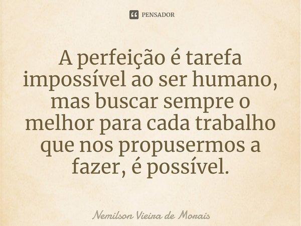 A perfeição é tarefa impossível ao ser humano, mas buscar sempre o melhor para cada trabalho que nos propusermos a fazer, é possível.... Frase de Nemilson Vieira de Morais.