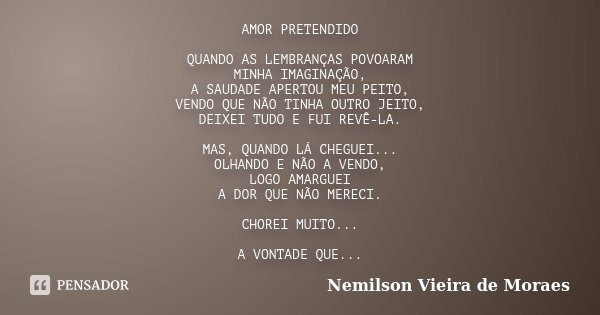 AMOR PRETENDIDO QUANDO AS LEMBRANÇAS POVOARAM MINHA IMAGINAÇÃO, A SAUDADE APERTOU MEU PEITO, VENDO QUE NÃO TINHA OUTRO JEITO, DEIXEI TUDO E FUI REVÊ-LA. MAS, QU... Frase de Nemilson Vieira de Moraes.