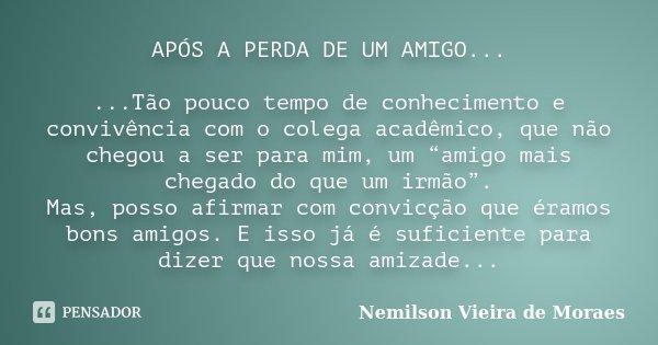 """APÓS A PERDA DE UM AMIGO... ...Tão pouco tempo de conhecimento e convivência com o colega acadêmico, que não chegou a ser para mim, um """"amigo mais chegado do qu... Frase de Nemilson Vieira de Moraes."""