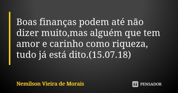 Boas finanças podem até não dizer muito,mas alguém que tem amor e carinho como riqueza, tudo já está dito.(15.07.18)... Frase de Nemilson Vieira de Morais.