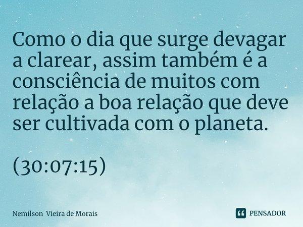 Como o dia que surge devagar a clarear, assim também é a consciência de muitos com relação a boa relação que deve ser cultivada com o planeta. (30:07:15)... Frase de Nemilson Vieira de Morais.