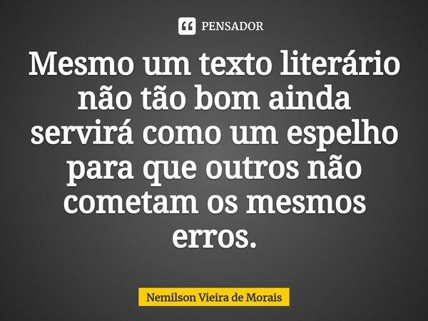 Mesmo um texto literário não tão bom ainda servirá como um espelho para que outros não cometam os mesmos erros.... Frase de Nemilson Vieira de Morais.