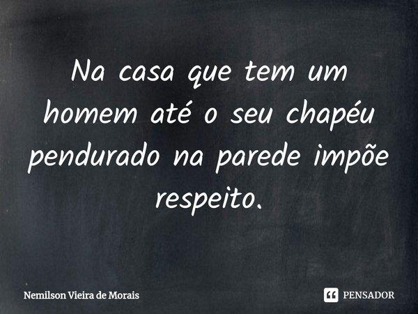 Na casa que tem um homem até o seu chapéu pendurado na parede impõe respeito.... Frase de Nemilson Vieira de Morais.