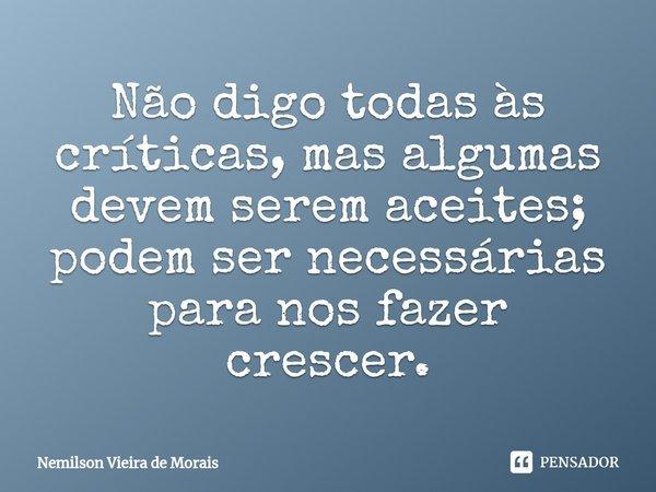 Não digo todas às críticas, mas algumas devemserem aceites; podem ser necessárias para nos fazer crescer.... Frase de Nemilson Vieira de Morais.