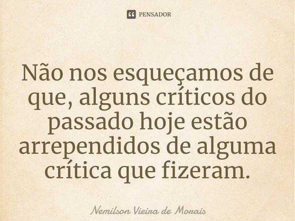 Não nos esqueçamos de que, alguns críticos do passado hoje estão arrependidos de alguma crítica que fizeram.... Frase de Nemilson Vieira de Morais.