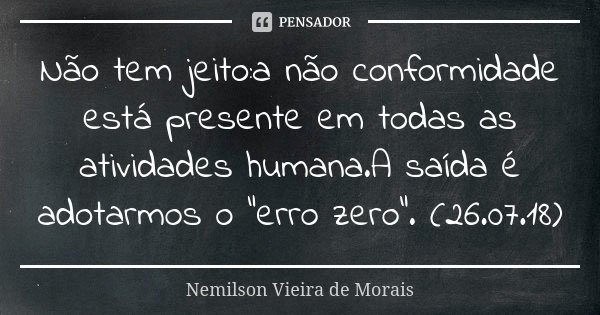 """Não tem jeito:a não conformidade está presente em todas as atividades humana.A saída é adotarmos o """"erro zero"""". (26.07.18)... Frase de Nemilson Vieira de Morais."""