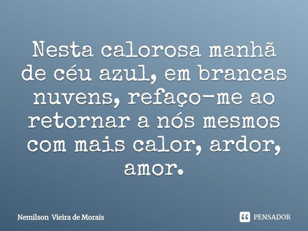 Nesta calorosa manhã de céu azul, em brancas nuvens,refaço-meao retornar a nós mesmos com mais calor, ardor, amor.... Frase de Nemilson Vieira de Morais.