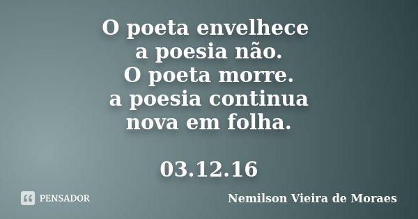 O poeta envelhece a poesia não. O poeta morre. a poesia continua nova em folha. 03.12.16... Frase de Nemilson Vieira de Moraes.