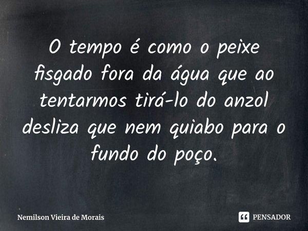 O tempo é como o peixe fisgado fora da água que ao tentarmos tirá-lo do anzol desliza que nem quiabo para o fundo do poço.... Frase de Nemilson Vieira de Morais.