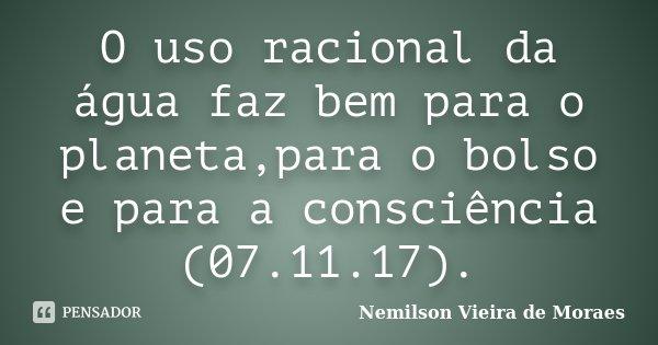 O uso racional da água faz bem para o planeta,para o bolso e para a consciência (07.11.17).... Frase de nemilson Vieira de Moraes.