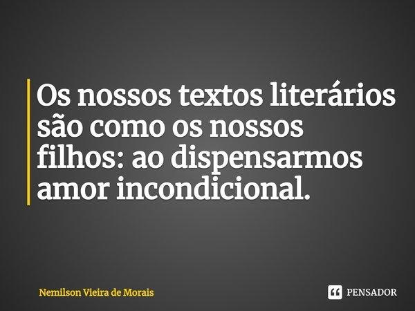 Os nossos textos literários são como os nossos filhos: ao dispensarmos amor incondicional.... Frase de Nemilson Vieira de Morais.
