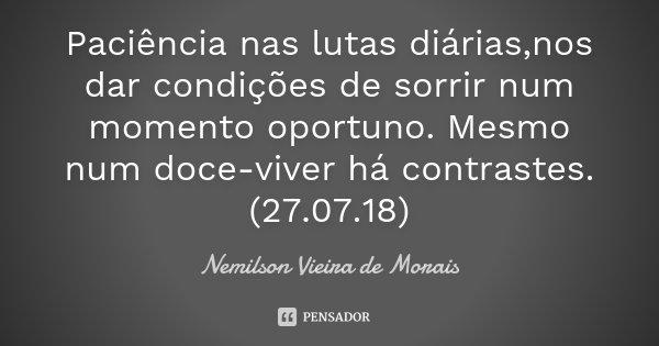 Paciência nas lutas diárias,nos dar condições de sorrir num momento oportuno. Mesmo num doce-viver há contrastes.(27.07.18)... Frase de Nemilson Vieira de Morais.