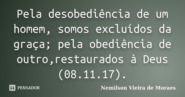 Pela desobediência de um homem, somos excluídos da graça; pela obediência de outro,restaurados à Deus (08.11.17).... Frase de nemilson Vieira de Moraes.