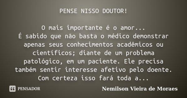PENSE NISSO DOUTOR! O mais importante é o amor... É sabido que não basta o médico demonstrar apenas seus conhecimentos acadêmicos ou científicos; diante de um p... Frase de Nemilson Vieira de Moraes.