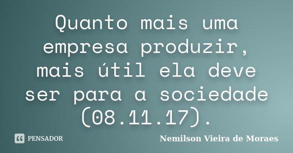 Quanto mais uma empresa produzir, mais útil ela deve ser para a sociedade (08.11.17).... Frase de nemilson Vieira de Moraes.