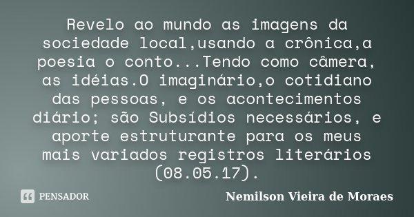 Revelo ao mundo as imagens da sociedade local,usando a crônica,a poesia o conto...Tendo como câmera, as idéias.O imaginário,o cotidiano das pessoas, e os aconte... Frase de Nemilson Vieira de Moraes.