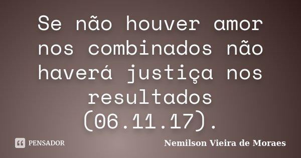 Se não houver amor nos combinados não haverá justiça nos resultados (06.11.17).... Frase de nemilson Vieira de Moraes.