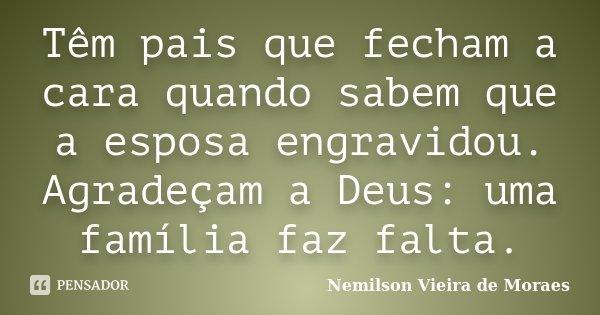 Têm pais que fecham a cara quando sabem que a esposa engravidou. Agradeçam a Deus: uma família faz falta.... Frase de nemilson Vieira de Moraes.
