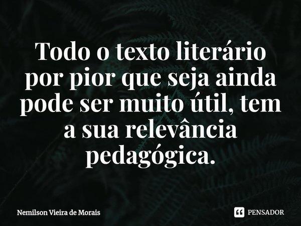 Todo o textoliterário por pior que seja ainda pode ser muito útil, tem a sua relevância pedagógica.... Frase de Nemilson Vieira de Morais.
