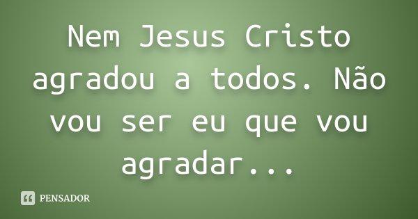 Nem Jesus Cristo Agradou A Todos Não Vou Ser Eu Que Vou