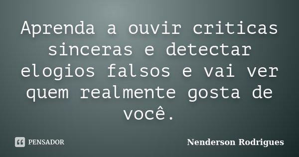 Aprenda a ouvir criticas sinceras e detectar elogios falsos e vai ver quem realmente gosta de você.... Frase de Nenderson Rodrigues.